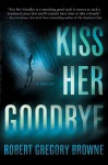 Kiss Her Goodbye - Robert Gregory Browne
