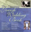 The Creative Jewish Wedding Book: A Hands-On Guide to New & Old Traditions, Ceremonies & Celebrations - Gabrielle Kaplan-Mayer, Sue Levi Elwell, Kerry M. Olitzky
