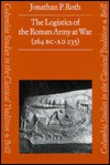 The Logistics of the Roman Army at War, 264 BC-235 AD (Columbia Studies in the Classical Tradition) - Jonathan P. Roth