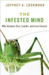 The Infested Mind: Why Humans Fear, Loathe, and Love Insects - Jeffrey Alan Lockwood