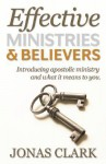 Effective Ministries and Believers: Introducing Apostolic Ministry and What It Means to You - Jonas Clark