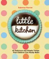 Little Kitchen: 40 Delicious and Simple Things That Children Can Really Make - Sabrina Parrini