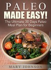 Paleo Diet: Paleo Made Easy! The Ultimate 30 Days Paleo Meal Plan for Beginners (Paleo Made Simple) - Mary Johnson