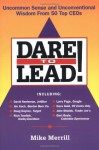 Dare to Lead: Uncommon Sense and Unconventional Wisdom from 50 Top CEOs - Mike Merrill