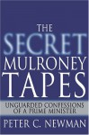 The Secret Mulroney Tapes: Unguarded Confessions of a Prime Minister - Peter C. Newman