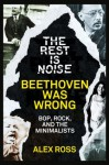 The Rest Is Noise Series: Beethoven Was Wrong: Bop, Rock, and the Minimalists - Alex Ross