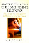Starting Your Own Childminding Business: How to Set Up High Quality Childcare in Your Own Home - Allison Lee