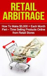 Retail Arbitrage: How to Make $5,000 + Each Month Part - Time Selling Products Online from Retail Stores (online arbitrage, arbitrage, selling on amazon, ... products online, making money online) - Nancy Sanders