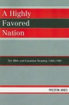 A Highly Favored Nation: The Bible and Canadian Meaning, 1860-1900 - Preston Jones