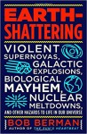 Earth-Shattering: Violent Supernovas, Galactic Explosions, Biological Mayhem, Nuclear Meltdowns, and Other Hazards to Life in Our Universe - Bob Berman