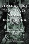 Strange But True Tales of Car Collecting: Drowned Bugattis, Buried Belvederes, Felonious Ferraris and other Wild Stories of Automotive Misadventure - Keith Martin
