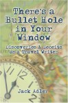There's a Bullet Hole in Your Window: Discoveries & Deceits as a Travel Writer - Jack Adler