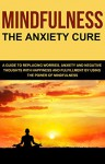 Mindfulness: The Anxiety Cure. A Guide to Replacing Worries, Anxiety and Negative Thoughts with Happiness and Fulfillment by Using The Power of Mindfulness - Leonard Okwayo, Henry Hill