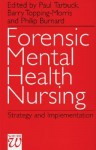 Forensic Mental Health Nursing: Policy, Strategy And Implementation - Paul Tarbuck, Barry Morris-Topping, Philip Burnard
