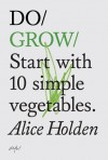 Do Grow: Start with 10 simple vegetables. - Alice Holden