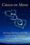 Child of Mine: Spiritual Healing from My Child's Drug Addiction - Kathleen Wilson