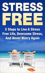 Stress Free: 5 Steps to Live A Stress Free Life, Overcome Stress, And Never Worry Again (stress free, stress free life, stress free living, never worry ... stress, stress relief, stress management) - Andrew Young