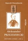Aleksander Przezdziecki : historyk literat z XIX w. - Rajnold Przezdziecki