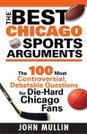 The Best Chicago Sports Arguments: The 100 Most Controversial, Debatable Questions for Die-Hard Chicago Fans (Best Sports Arguments) - John Mullin