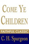 Come Ye Children: A Book for Parents and Teachers on the Christian Training of Children (C. H. Spurgeon Collection) - Charles H. Spurgeon