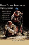 White People, Indians, and Highlanders: Tribal People and Colonial Encounters in Scotland and America - Colin G. Calloway
