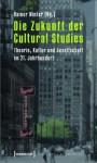 Die Zukunft Der Cultural Studies: Theorie, Kultur Und Gesellschaft Im 21. Jahrhundert - Rainer Winter