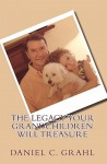 The Legacy Your Grandchildren Will Treasure - Daniel C. Grahl, Kathy Ide