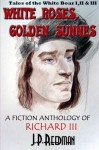 White Roses, Golden Sunnes: A Fiction Anthology of Richard III: Tales of the White Boar 1,2, & 3 - J. P. Reedman