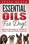 Essential Oils: Natural Remedies to Get Rid of Fleas, Ticks and Other Ailments (Essential Oils Benefits, Essential Oils for Dogs, Natural Remedies) - Julia Black
