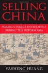 Selling China: Foreign Direct Investment During the Reform Era (Cambridge Modern China Series) - Yasheng Huang, William Kirby