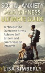 Social Anxiety and Shyness Ultimate Guide: Techniques to Overcome Stress, Achieve Self Esteem and Succeed as an Introvert - Lisa Kimberly