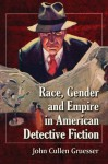 Race, Gender and Empire in American Detective Fiction - John Cullen Gruesser