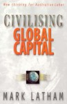 Civilising Global Capital: New Thinking for Australian Labor - Mark Latham