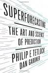 Superforecasting: The Art and Science of Prediction - Philip E. Tetlock, Dan Gardner