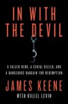 In with the Devil: A Fallen Hero, a Serial Killer, and a Dangerous Bargain for Redemption - James Keene, Hillel Levin