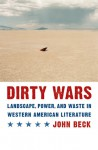 Dirty Wars: Landscape, Power, and Waste in Western American Literature - John Beck