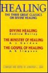 Healing: The Three Great Classics on Divine Healing : Divine Healing : The Ministry of Healing : The Gospel of Healing - Jonathan L. Graf, Albert Benjamin Simpson, A.J. Gordon