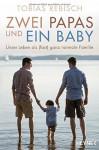 Zwei Papas und ein Baby: Unser Leben als (fast) ganz normale Familie - Tobias Rebisch