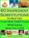 60 Ingredient Substitutions To Help You Cook Healthy Foods While Eating What You Love - Christina Jones