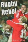 Rugby Rebel: The Alan Tait Story - Alan Tait, Bill Lothian