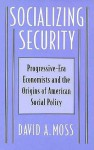 Socializing Security: Progressive-Era Economists and the Origins of American Social Policy - David A. Moss