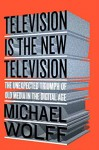 Television Is the New Television: The Unexpected Triumph of Old Media In the Digital Age by Wolff, Michael(June 23, 2015) Hardcover - Michael Wolff