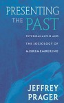Presenting the Past: Psychoanalysis and the Sociology of Misremembering - Jeffrey Prager