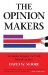 The Opinion Makers: An Insider Exposes the Truth Behind the Polls - David Moore