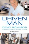 Driven Man: David Richards, Prodrive and the Race to Win - Alan Henry