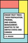 Dwarf Fruit Trees : Their propagation, pruning, and general management, adapted to the United States and Canada - F. A. Waugh