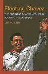 Electing Chavez: The Business of Anti-neoliberal Politics in Venezuela - Leslie C. Gates