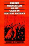 Export Agriculture and the Crisis in Central America - Robert G. Williams