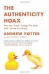 "The Authenticity Hoax: Why the ""Real"" Things We Seek Don't Make Us Happy by Potter, Andrew (2011) Paperback - Andrew Potter"