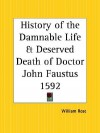 History of the Damnable Life and Deserved Death of Doctor John Faustus: Together with the Second Report of Faustus, Containing His Appearances and the Deeds of Wagner - Anonymous, William Rose